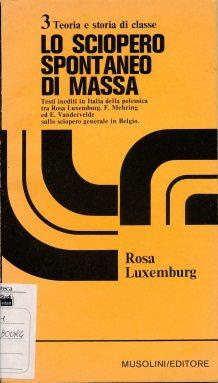 Lo sciopero spontaneo di massa : testi inediti in Italia della polemica tra Rosa Luxemburg, F. Mehring ed E. Vandervelde sullo sciopero generale in Belgio / Rosa Luxemburg. - Torino : Musolini , ©1970 (LM 001.Luxemburg.21)